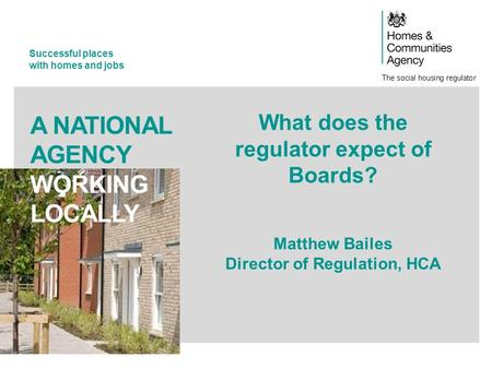 Successful places with homes and jobs A NATIONAL AGENCY WORKING LOCALLY What does the regulator expect of Boards? Matthew Bailes Director of Regulation,