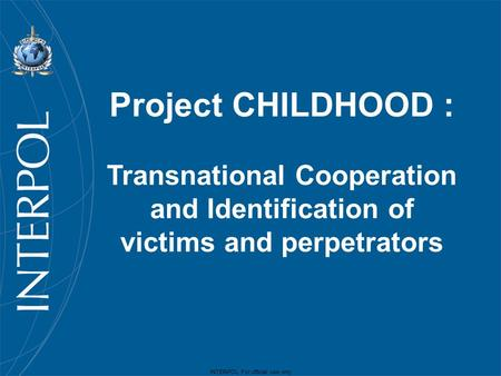 INTERPOL For official use only Project CHILDHOOD : Transnational Cooperation and Identification of victims and perpetrators.