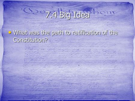 7.4 Big Idea What was the path to ratification of the Constitution? What was the path to ratification of the Constitution?