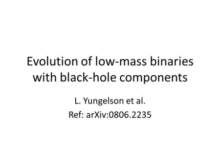 Evolution of low-mass binaries with black-hole components L. Yungelson et al. Ref: arXiv:0806.2235.