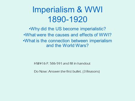 Imperialism & WWI 1890-1920 Why did the US become imperialistic? What were the causes and effects of WWI? What is the connection between imperialism and.