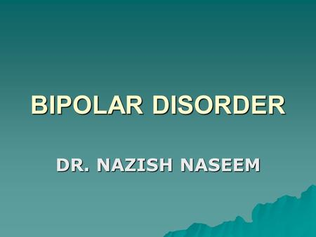 BIPOLAR DISORDER DR. NAZISH NASEEM. BIPOLAR AFFECTIVE DISORDER  Mania / Hypomania  Bipolar Depression How to identify (DSM IV) a. Expensive, elated,