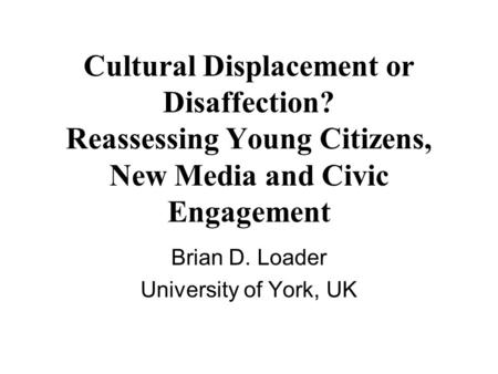 Cultural Displacement or Disaffection? Reassessing Young Citizens, New Media and Civic Engagement Brian D. Loader University of York, UK.