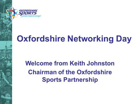 Oxfordshire Networking Day Welcome from Keith Johnston Chairman of the Oxfordshire Sports Partnership.