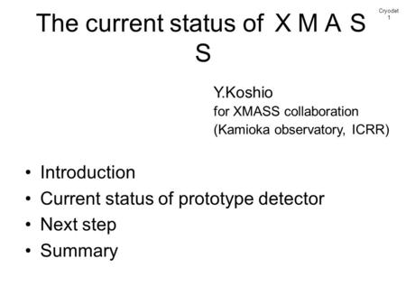 The current status of XMAS S Introduction Current status of prototype detector Next step Summary Cryodet 1 Y.Koshio for XMASS collaboration (Kamioka observatory,