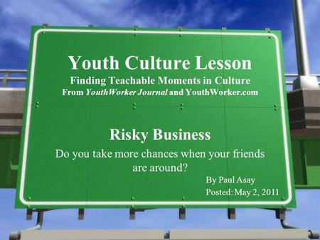 Youth Culture Lesson Finding Teachable Moments in Culture From YouthWorker Journal and YouthWorker.com Risky Business Do you take more chances when your.