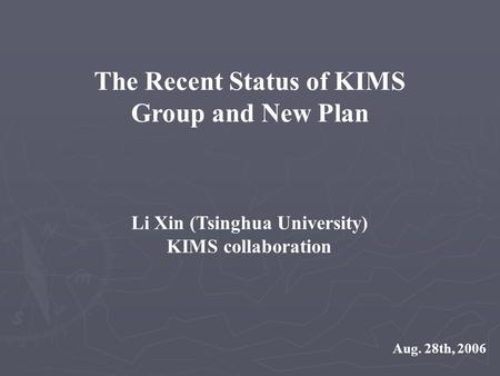 The Recent Status of KIMS Group and New Plan Li Xin (Tsinghua University) KIMS collaboration Aug. 28th, 2006.