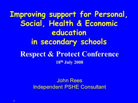1 Respect & Protect Conference 18 th July 2008 John Rees Independent PSHE Consultant Improving support for Personal, Social, Health & Economic education.