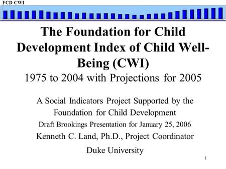 FCD CWI 1 The Foundation for Child Development Index of Child Well- Being (CWI) 1975 to 2004 with Projections for 2005 A Social Indicators Project Supported.