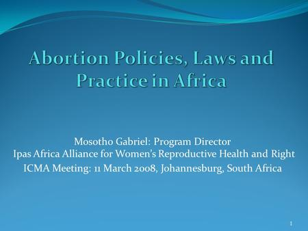Mosotho Gabriel: Program Director Ipas Africa Alliance for Women's Reproductive Health and Right ICMA Meeting: 11 March 2008, Johannesburg, South Africa.