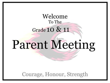 Welcome To The Grade 10 & 11 Parent Meeting Courage, Honour, Strength.