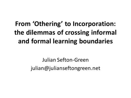 From 'Othering' to Incorporation: the dilemmas of crossing informal and formal learning boundaries Julian Sefton-Green