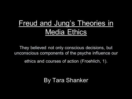 Freud and Jung's Theories in Media Ethics They believed not only conscious decisions, but unconscious components of the psyche influence our ethics and.