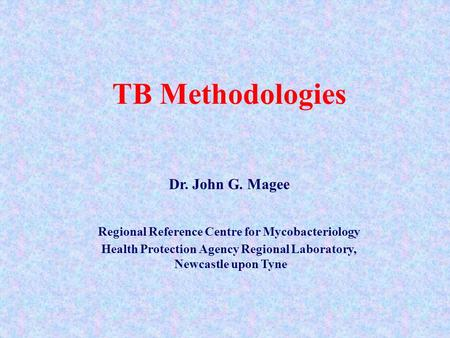 TB Methodologies Dr. John G. Magee Regional Reference Centre for Mycobacteriology Health Protection Agency Regional Laboratory, Newcastle upon Tyne.