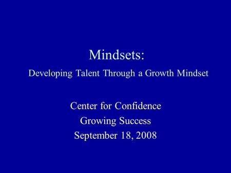 Mindsets: Developing Talent Through a Growth Mindset Center for Confidence Growing Success September 18, 2008.