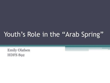 "Youth's Role in the ""Arab Spring"" Emily Olafsen HDFS 892."