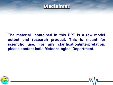 DisclaimerDisclaimer The material contained in this PPT is a raw model output and research product. This is meant for scientific use. For any clarification/interpretation,