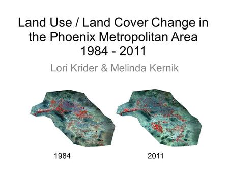 Land Use / Land Cover Change in the Phoenix Metropolitan Area 1984 - 2011 Lori Krider & Melinda Kernik 19842011.