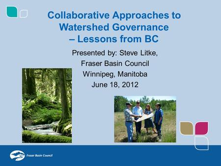 Presented by: Steve Litke, Fraser Basin Council Winnipeg, Manitoba June 18, 2012 Collaborative Approaches to Watershed Governance – Lessons from BC.