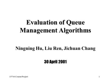 15744 Course Project1 Evaluation of Queue Management Algorithms Ningning Hu, Liu Ren, Jichuan Chang 30 April 2001.
