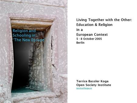 "Living Together with the Other: Education & Religion in a European Context 5 - 8 October 2005 Berlin Religion and Schooling in ""The New Europe"" Terrice."