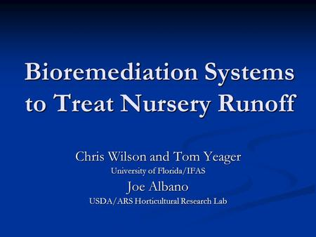 Bioremediation Systems to Treat Nursery Runoff Chris Wilson and Tom Yeager University of Florida/IFAS Joe Albano USDA/ARS Horticultural Research Lab.
