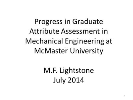 Progress in Graduate Attribute Assessment in Mechanical Engineering at McMaster University M.F. Lightstone July 2014 1.