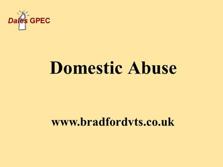 Dales GPEC Domestic Abuse www.bradfordvts.co.uk. Dales GPEC What Is Domestic Abuse? A continuum of behaviour ranging from verbal abuse, through threats.