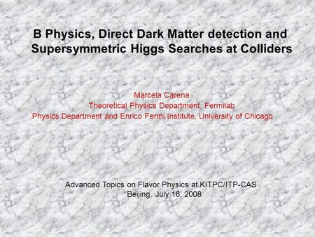 B Physics, Direct Dark Matter detection and Supersymmetric Higgs Searches at Colliders Marcela Carena Theoretical Physics Department, Fermilab Physics.