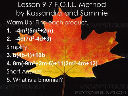 Lesson 9-7 F.O.I.L. Method by Kassandra and Sammie Warm Up: Find each product. 1.-4m 3 (5m 2 +2m) 2.-4d(7d 2 -4d+3) Simplify. 3. b(4b-1)+10b 4. 8m(-9m.