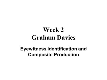 Week 2 Graham Davies Eyewitness Identification and Composite Production.