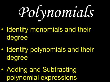 Polynomials Identify monomials and their degree Identify polynomials and their degree Adding and Subtracting polynomial expressions Multiplying polynomial.