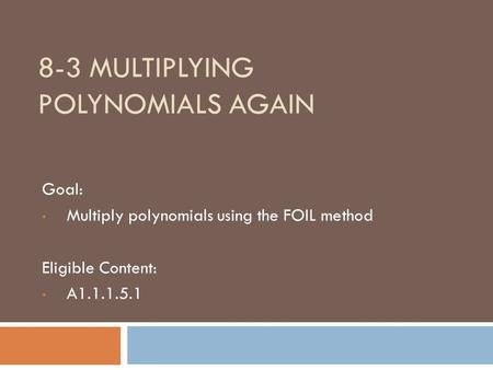 8-3 MULTIPLYING POLYNOMIALS AGAIN Goal: Multiply polynomials using the FOIL method Eligible Content: A1.1.1.5.1.