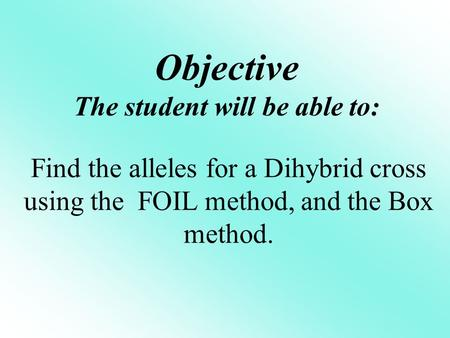 Objective The student will be able to: Find the alleles for a Dihybrid cross using the FOIL method, and the Box method.