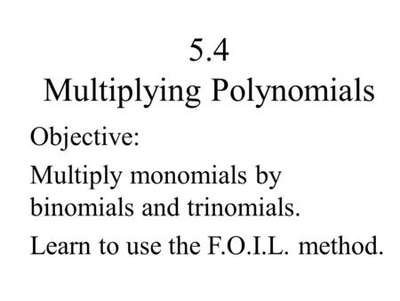 5.4 Multiplying Polynomials Objective: Multiply monomials by binomials and trinomials. Learn to use the F.O.I.L. method.