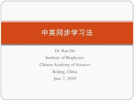 Dr. Ran Hu Institute of Biophysics Chinese Academy of Sciences Beijing, China June 7, 2010 中英同步学习法.