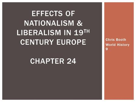 Chris Booth World History 9 EFFECTS OF NATIONALISM & LIBERALISM IN 19 TH CENTURY EUROPE CHAPTER 24.