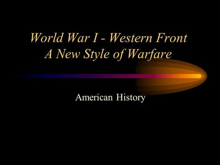 World War I - Western Front A New Style of Warfare