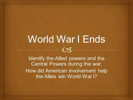 World War I Ends Identify the Allied powers and the Central Powers during the war. How did American involvement help the Allies win World War I?