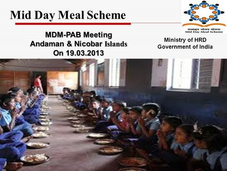 Mid Day Meal Scheme MDM-PAB Meeting Andaman & Nicobar Islands On 19.03.2013 Ministry of HRD Government of India.