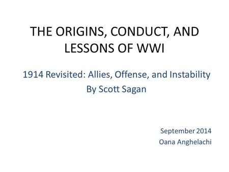 THE ORIGINS, CONDUCT, AND LESSONS OF WWI 1914 Revisited: Allies, Offense, and Instability By Scott Sagan September 2014 Oana Anghelachi.