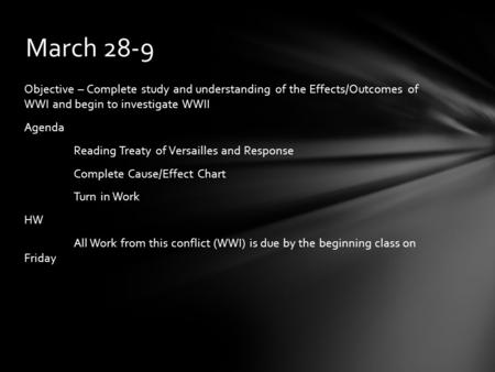 Objective – Complete study and understanding of the Effects/Outcomes of WWI and begin to investigate WWII Agenda Reading Treaty of Versailles and Response.