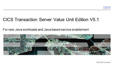 © 2013 IBM Corporation CICS Transaction Server Value Unit Edition V5.1 For new Java workloads and Java based service enablement.