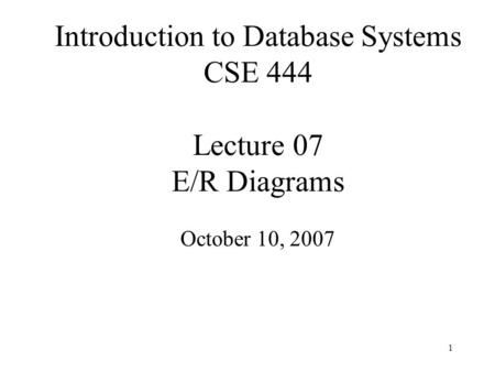 1 Introduction to Database Systems CSE 444 Lecture 07 E/R Diagrams October 10, 2007.