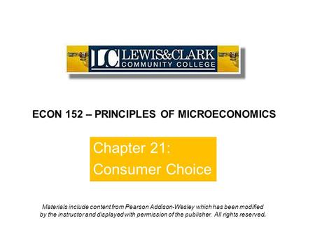 Chapter 21: Consumer Choice ECON 152 – PRINCIPLES OF MICROECONOMICS Materials include content from Pearson Addison-Wesley which has been modified by the.