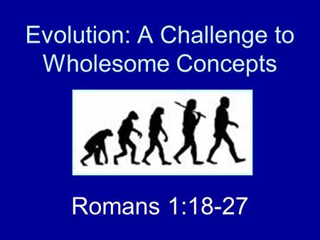 Evolution: A Challenge to Wholesome Concepts Romans 1:18-27.