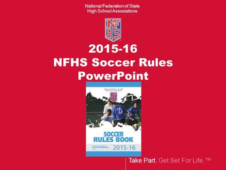 Take Part. Get Set For Life.™ National Federation of State High School Associations 2015-16 NFHS Soccer Rules PowerPoint.