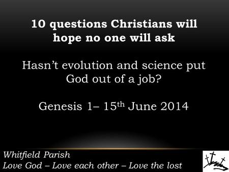 Whitfield Parish Love God – Love each other – Love the lost 10 questions Christians will hope no one will ask Hasn't evolution and science put God out.