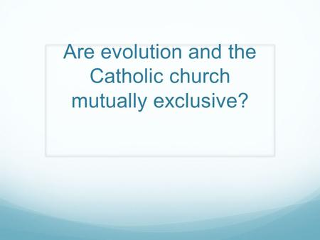 Are evolution and the Catholic church mutually exclusive?