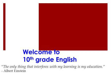 "Welcome to 10 th grade English ""The only thing that interferes with my learning is my education."" – Albert Einstein."